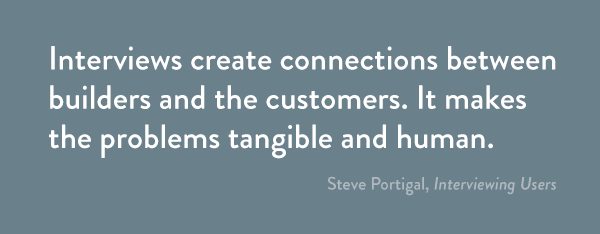 Interviews create connections between builders and the customers. It makes the problems tangible and human.