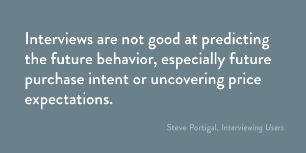 Interviews are not good at predicting the future behavior, especially future purchase intent or uncovering price expectations.